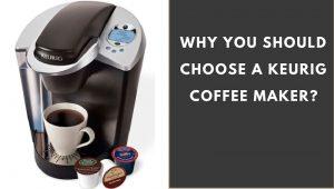 Why should you choose Keurig coffee maker?